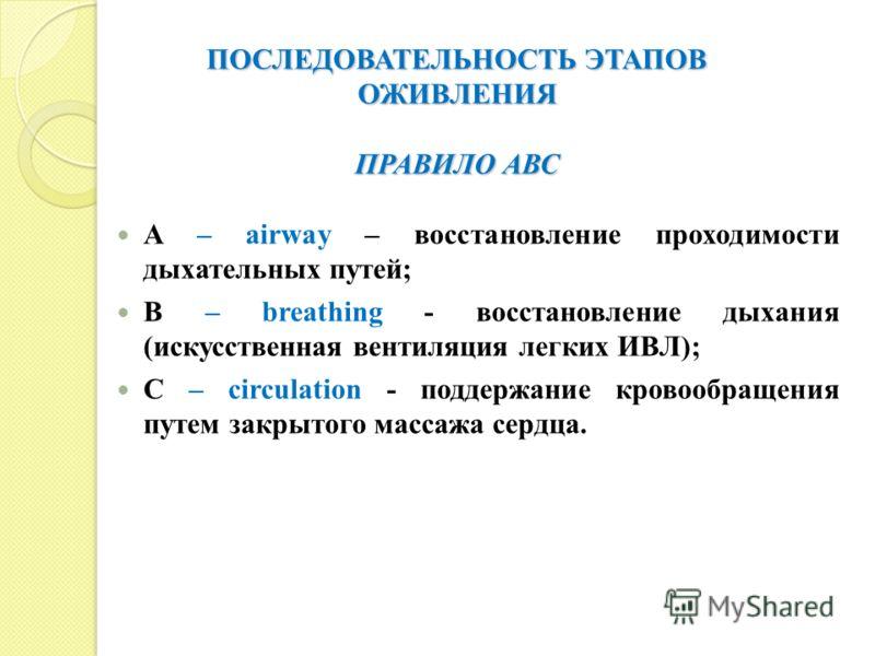 ПОСЛЕДОВАТЕЛЬНОСТЬ ЭТАПОВ ОЖИВЛЕНИЯ ПРАВИЛО АВС A – airway – восстановление проходимости дыхательных путей; B – breathing - восстановление дыхания (искусственная вентиляция легких ИВЛ); C – circulation - поддержание кровообращения путем закрытого мас