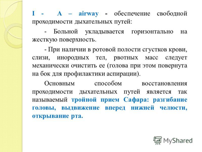 I - A – airway - обеспечение свободной проходимости дыхательных путей: - Больной укладывается горизонтально на жесткую поверхность. - При наличии в ротовой полости сгустков крови, слизи, инородных тел, рвотных масс следует механически очистить ее (го