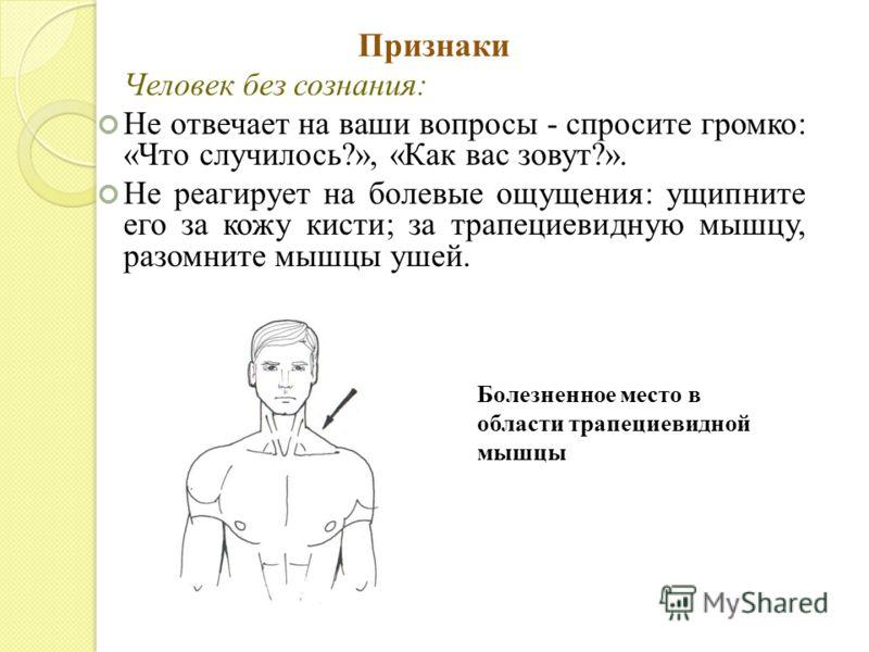 Признаки Человек без сознания: Не отвечает на ваши вопросы - спросите громко: «Что случилось?», «Как вас зовут?». Не реагирует на болевые ощущения: ущипните его за кожу кисти; за трапециевидную мышцу, разомните мышцы ушей. Болезненное место в области