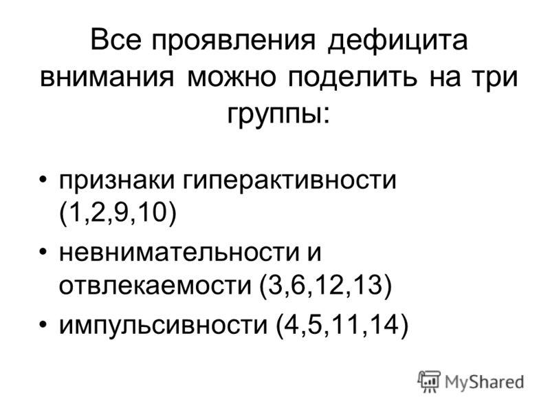 Все проявления дефицита внимания можно поделить на три группы: признаки гиперактивности (1,2,9,10) невнимательности и отвлекаемости (3,6,12,13) импульсивности (4,5,11,14)