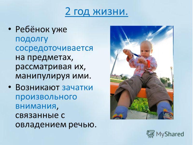 2 год жизни. Ребёнок уже подолгу сосредоточивается на предметах, рассматривая их, манипулируя ими. Возникают зачатки произвольного внимания, связанные с овладением речью.