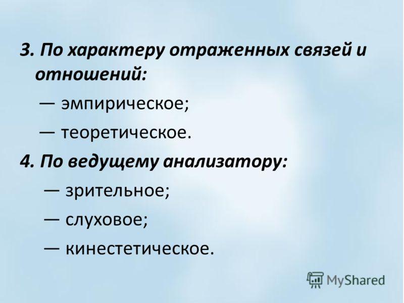 3. По характеру отраженных связей и отношений: эмпирическое; теоретическое. 4. По ведущему анализатору: зрительное; слуховое; кинестетическое.