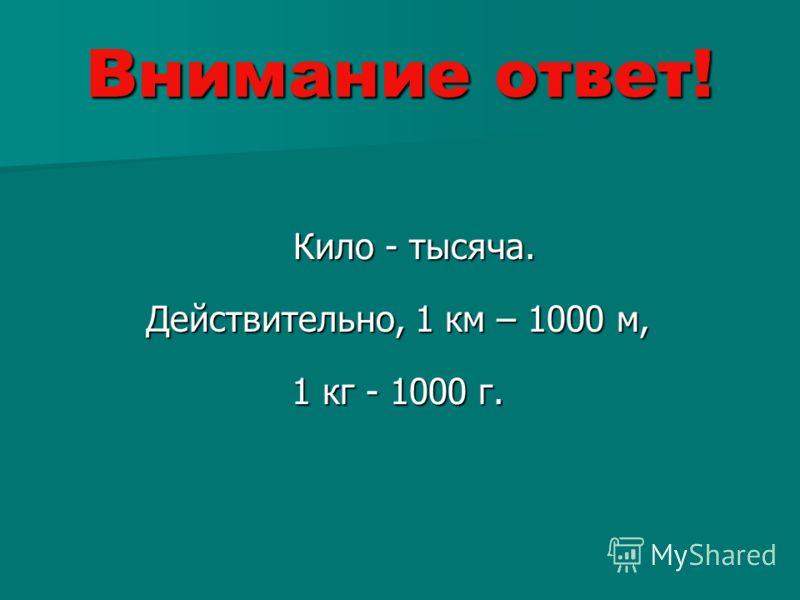 Внимание ответ! Кило - тысяча. Кило - тысяча. Действительно, 1 км – 1000 м, 1 кг - 1000 г.