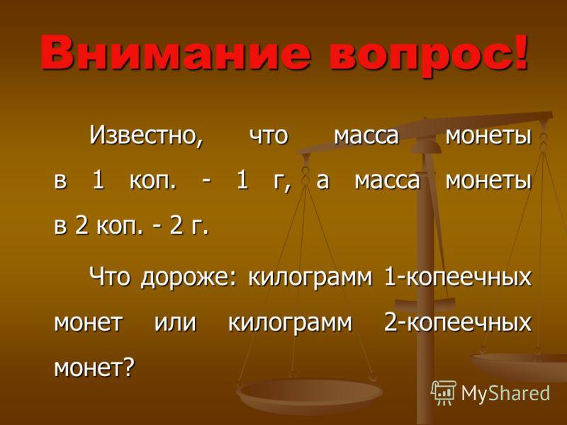 Внимание вопрос! Известно, что масса монеты в 1 коп. - 1 г, а масса монеты в 2 коп. - 2 г. Известно, что масса монеты в 1 коп. - 1 г, а масса монеты в 2 коп. - 2 г. Что дороже: килограмм 1-копеечных монет или килограмм 2-копеечных монет? Что дороже: