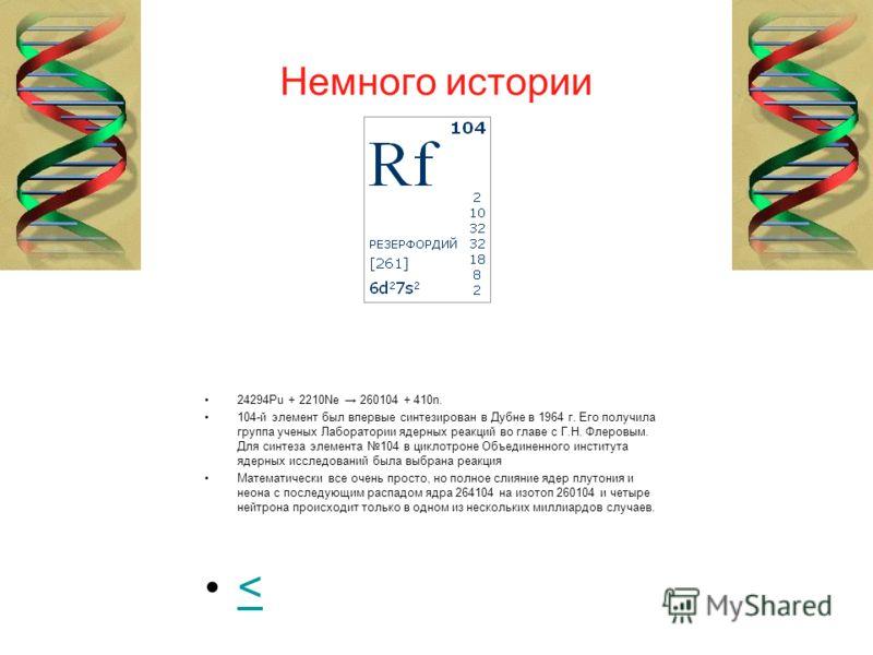 Немного истории 24294Pu + 2210Ne 260104 + 410n. 104-й элемент был впервые синтезирован в Дубне в 1964 г. Его получила группа ученых Лаборатории ядерных реакций во главе с Г.Н. Флеровым. Для синтеза элемента 104 в циклотроне Объединенного института яд