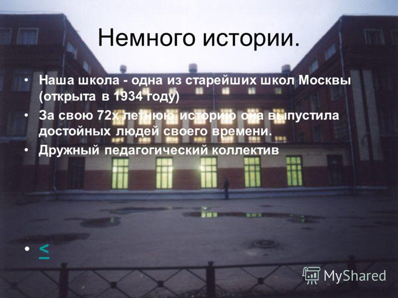 Немного истории. Наша школа - одна из старейших школ Москвы (открыта в 1934 году) За свою 72х летнюю историю она выпустила достойных людей своего времени. Дружный педагогический коллектив