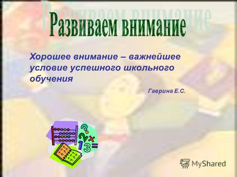 Хорошее внимание – важнейшее условие успешного школьного обучения Гаврина Е.С.