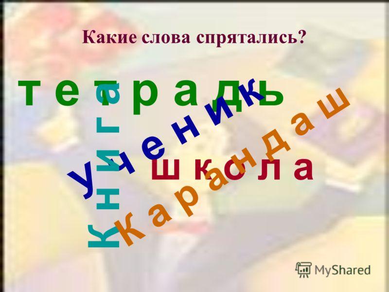 Какие слова спрятались? т е т р а д ь У ч е н и к К н и г а ш к о л а К а р а н д а ш
