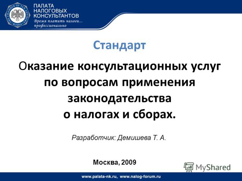 Стандарт Оказание консультационных услуг по вопросам применения законодательства о налогах и сборах. Разработчик: Демишева Т. А. Москва, 2009