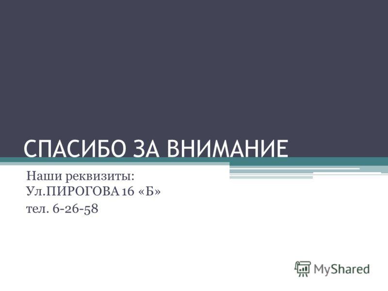 СПАСИБО ЗА ВНИМАНИЕ Наши реквизиты: Ул.ПИРОГОВА 16 «Б» тел. 6-26-58