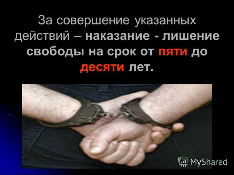 За совершение указанных действий – наказание - лишение свободы на срок от пяти до десяти лет.