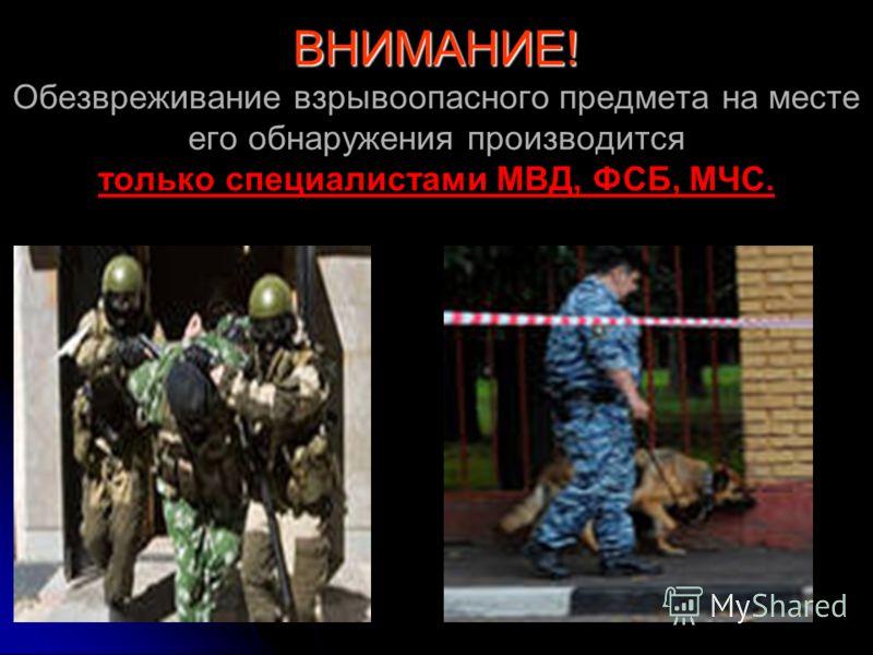 ВНИМАНИЕ! ВНИМАНИЕ! Обезвреживание взрывоопасного предмета на месте его обнаружения производится только специалистами МВД, ФСБ, МЧС.