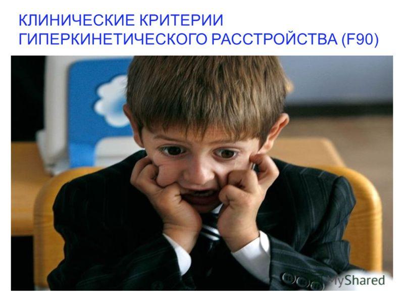 КЛИНИЧЕСКИЕ КРИТЕРИИ ГИПЕРКИНЕТИЧЕСКОГО РАССТРОЙСТВА (F90)