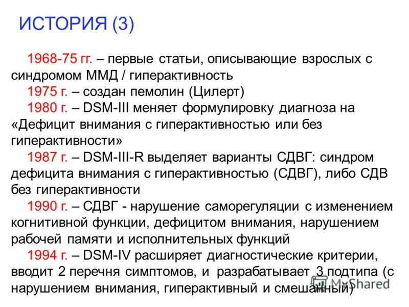 ИСТОРИЯ (3) 1968-75 гг. – первые статьи, описывающие взрослых с синдромом ММД / гиперактивность 1975 г. – создан пемолин (Цилерт) 1980 г. – DSM-III меняет формулировку диагноза на «Дефицит внимания с гиперактивностью или без гиперактивности» 1987 г.