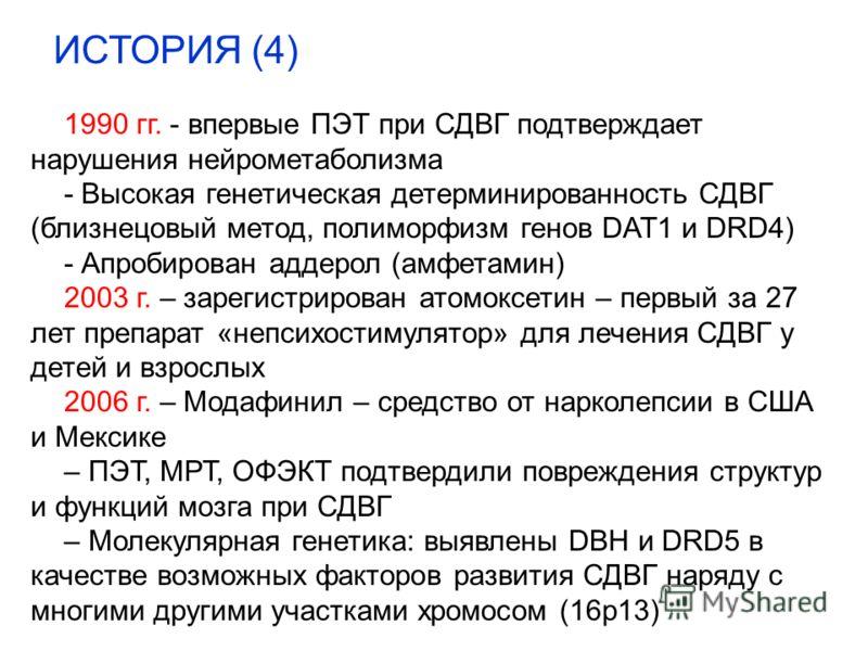1990 гг. - впервые ПЭТ при СДВГ подтверждает нарушения нейрометаболизма - Высокая генетическая детерминированность СДВГ (близнецовый метод, полиморфизм генов DAT1 и DRD4) - Апробирован аддерол (амфетамин) 2003 г. – зарегистрирован атомоксетин – первы