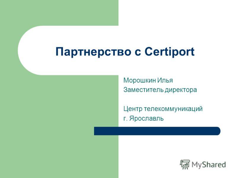 Партнерство с Certiport Морошкин Илья Заместитель директора Центр телекоммуникаций г. Ярославль