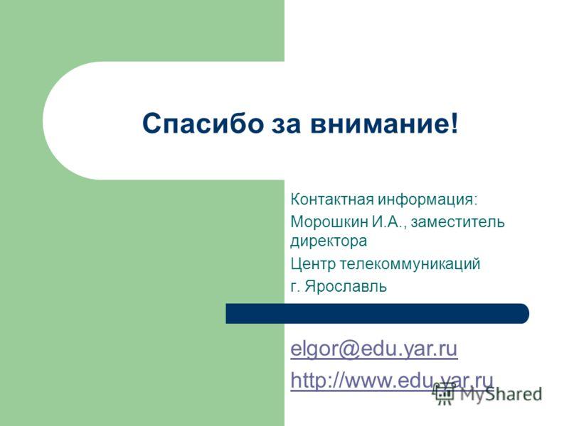 Спасибо за внимание! Контактная информация: Морошкин И.А., заместитель директора Центр телекоммуникаций г. Ярославль elgor@edu.yar.ru http://www.edu.yar.ru
