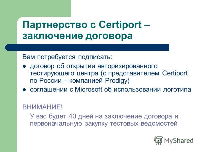 Партнерство с Certiport – заключение договора Вам потребуется подписать: договор об открытии авторизированного тестирующего центра (с представителем Certiport по России – компанией Prodigy) соглашении с Microsoft об использовании логотипа ВНИМАНИЕ! У