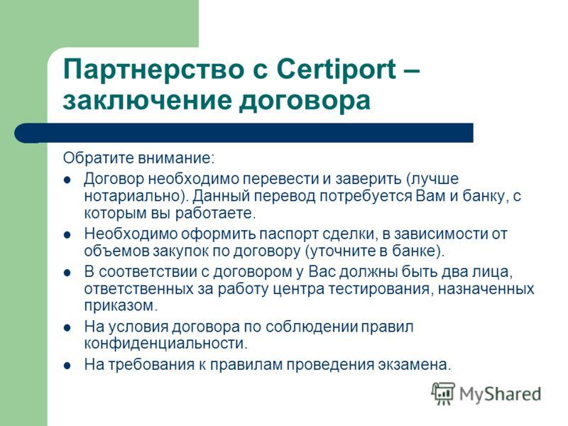Партнерство с Certiport – заключение договора Обратите внимание: Договор необходимо перевести и заверить (лучше нотариально). Данный перевод потребуется Вам и банку, с которым вы работаете. Необходимо оформить паспорт сделки, в зависимости от объемов