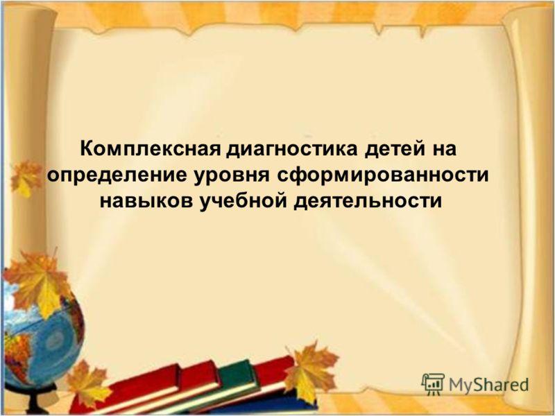 Комплексная диагностика детей на определение уровня сформированности навыков учебной деятельности