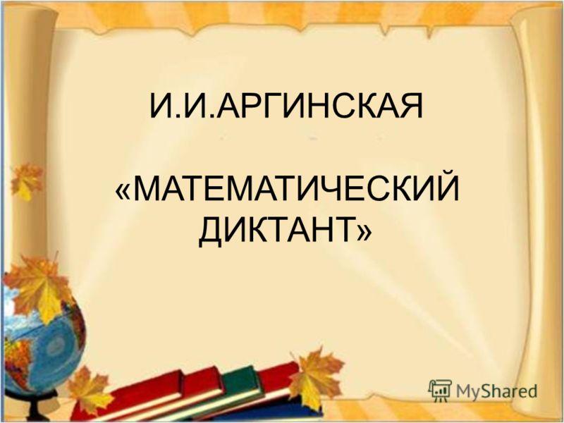 И. И. АРГИНСКАЯ « МАТЕМАТИЧЕСКИЙ ДИКТАНТ »