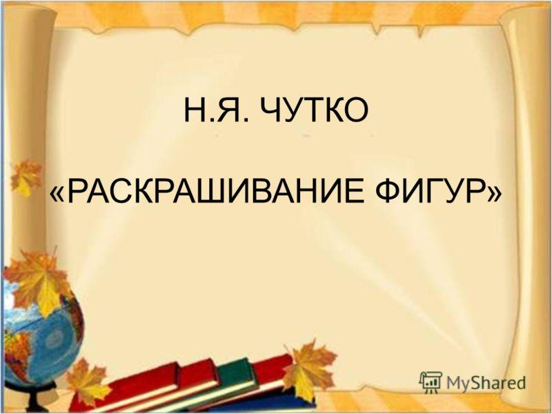 Н. Я. ЧУТКО « РАСКРАШИВАНИЕ ФИГУР »
