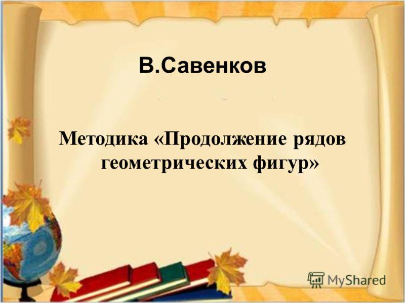 В. Савенков Методика « Продолжение рядов геометрических фигур »