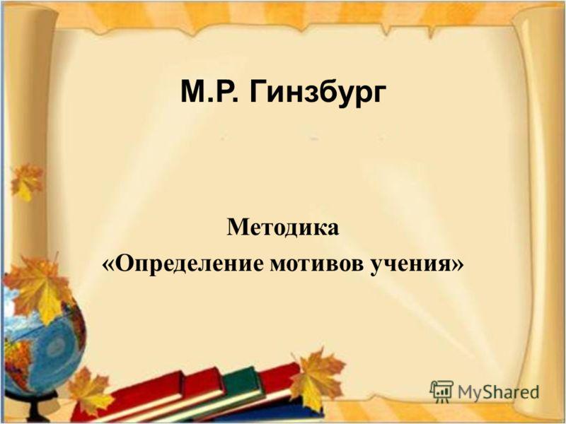 М. Р. Гинзбург Методика « Определение мотивов учения »