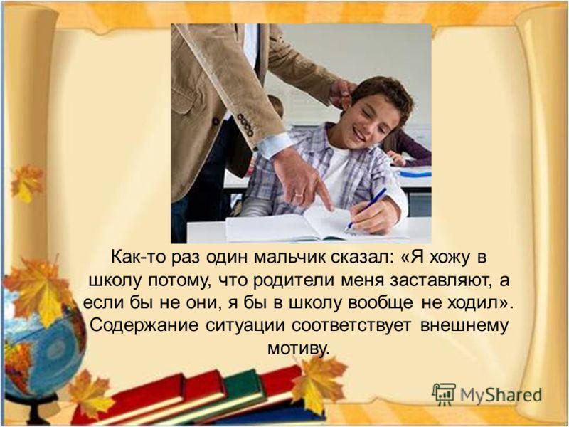 Как - то раз один мальчик сказал : « Я хожу в школу потому, что родители меня заставляют, а если бы не они, я бы в школу вообще не ходил ». Содержание ситуации соответствует внешнему мотиву.