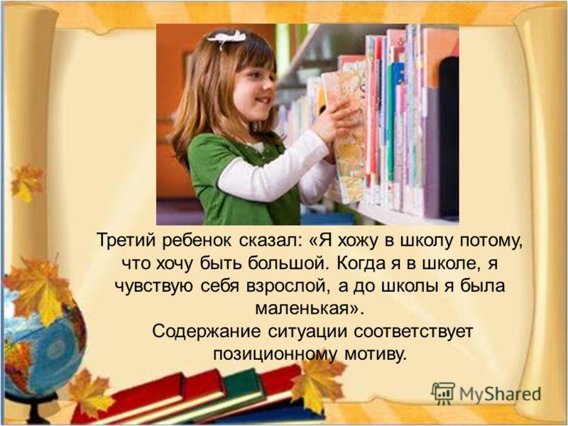 Третий ребенок сказал : « Я хожу в школу потому, что хочу быть большой. Когда я в школе, я чувствую себя взрослой, а до школы я была маленькая ». Содержание ситуации соответствует позиционному мотиву.