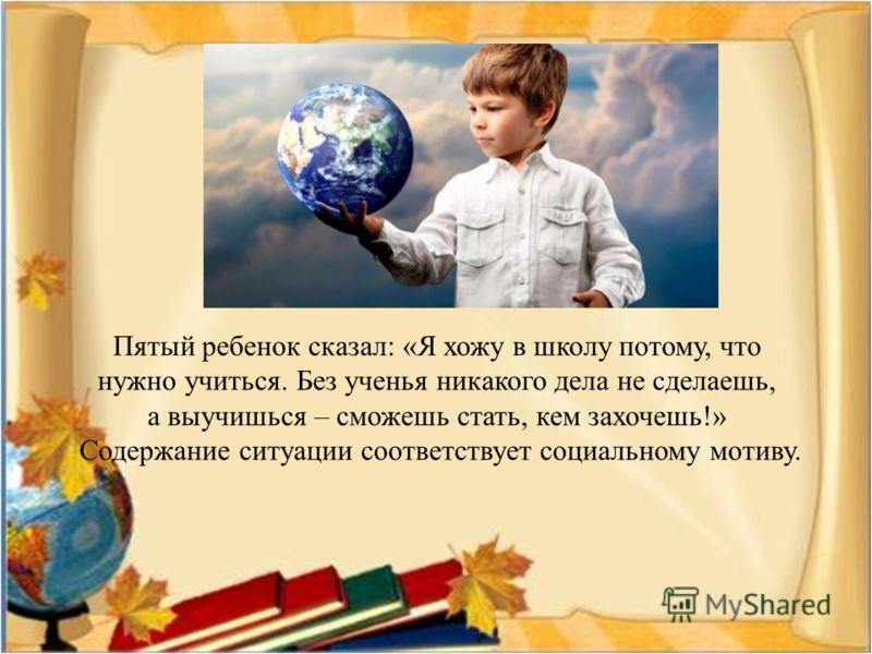 Пятый ребенок сказал: «Я хожу в школу потому, что нужно учиться. Без ученья никакого дела не сделаешь, а выучишься – сможешь стать, кем захочешь!» Содержание ситуации соответствует социальному мотиву.