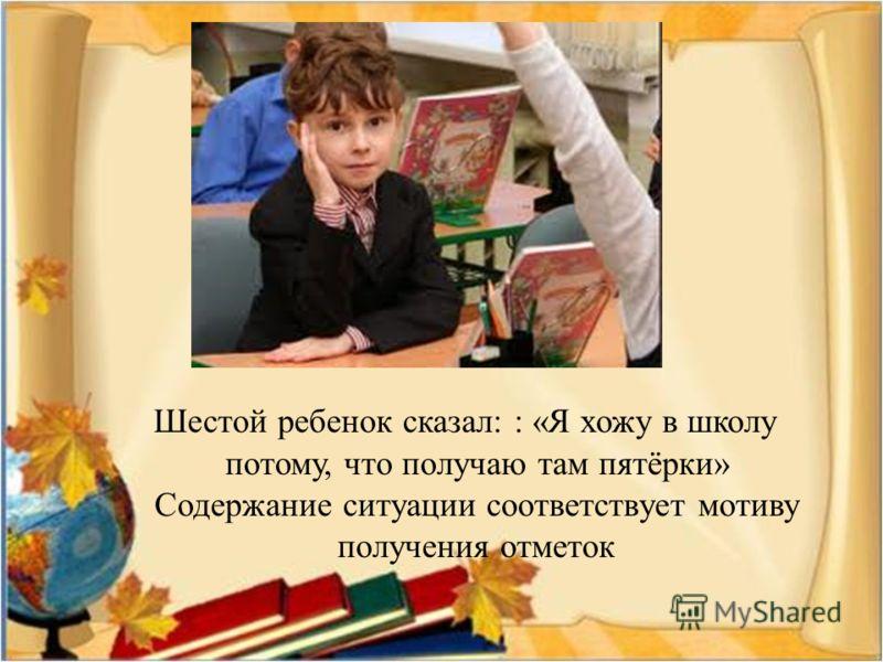 Шестой ребенок сказал : : « Я хожу в школу потому, что получаю там пятёрки » Содержание ситуации соответствует мотиву получения отметок