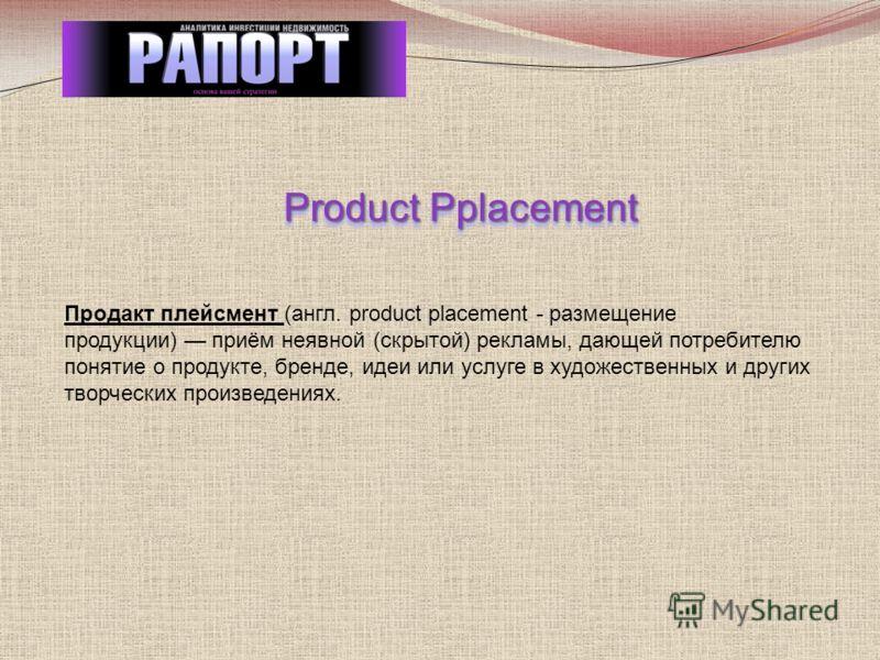 Product Pplacement Продакт плейсмент (англ. product placement - размещение продукции) приём неявной (скрытой) рекламы, дающей потребителю понятие о продукте, бренде, идеи или услуге в художественных и других творческих произведениях.