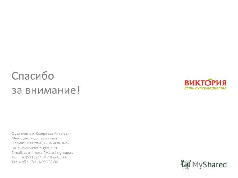 С уважением, Смирнова Анастасия Менеджер отдела рекламы Формат Квартал, С-Пб дивизион URL: www.victoria-group.ru E-mail: aasmirnova@victoria-group.ru Тел.: +7(812) 244-04-40 доб. 166 Тел. моб.: +7-911-990-88-06 Спасибо за внимание!