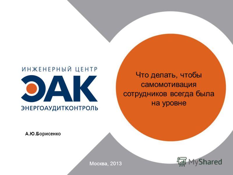 Что делать, чтобы самомотивация сотрудников всегда была на уровне Москва, 2013 А.Ю.Борисенко