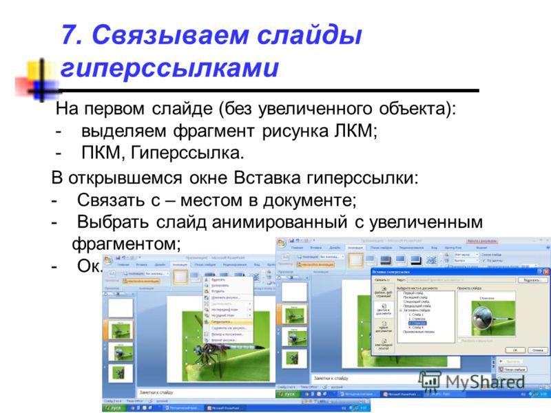 7. Связываем слайды гиперссылками На первом слайде (без увеличенного объекта): - выделяем фрагмент рисунка ЛКМ; - ПКМ, Гиперссылка. В открывшемся окне Вставка гиперссылки: - Связать с – местом в документе; - Выбрать слайд анимированный с увеличенным