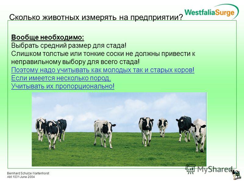 Bernhard Schulze Wartenhorst Abt.1031 June 2004 Сколько животных измерять на предприятии? Вообще необходимо: Выбрать средний размер для стада! Слишком толстые или тонкие соски не должны привести к неправильному выбору для всего стада! Поэтому надо уч