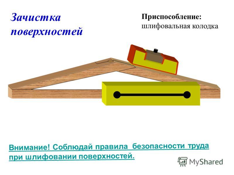 Зачистка поверхностей Приспособление: шлифовальная колодка Внимание! Соблюдай правила безопасности труда при шлифовании поверхностей.