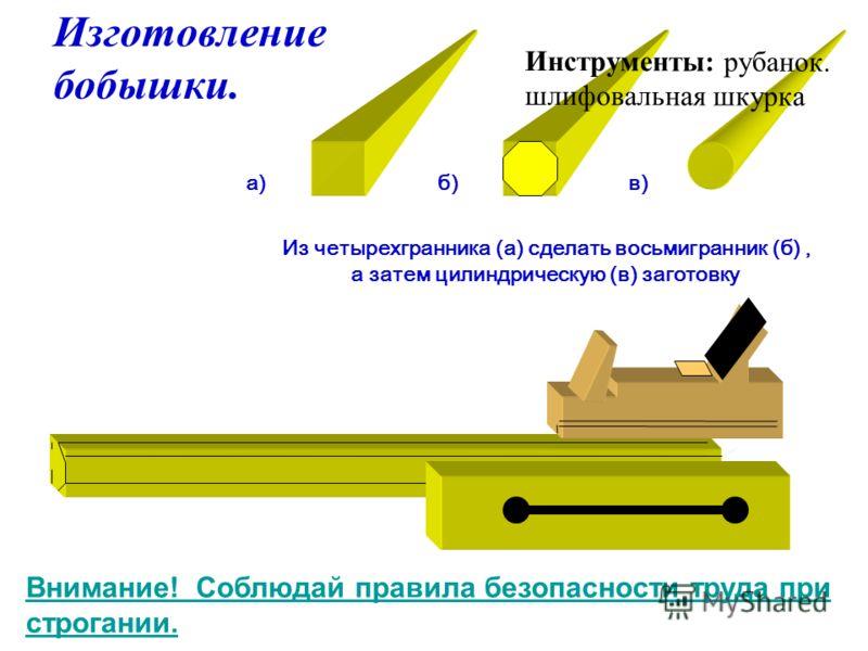 Изготовление бобышки. Из четырехгранника (а) сделать восьмигранник (б), а затем цилиндрическую (в) заготовку а)б)в) Инструменты: рубанок. шлифовальная шкурка Внимание! Соблюдай правила безопасности труда при строгании.