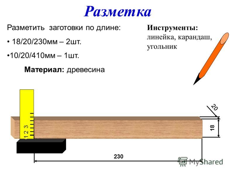 230230 18 Разметить заготовки по длине: 18/20/230мм – 2шт. 10/20/410мм – 1шт. Материал: древесина Инструменты: линейка, карандаш, угольник Разметка 20 1 2 3