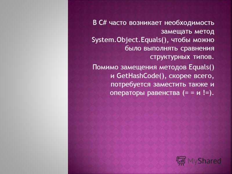 В С# часто возникает необходимость замещать метод System.Object.Equals(), чтобы можно было выполнять сравнения структурных типов. Помимо замещения методов Equals() и GetHashCode(), скорее всего, потребуется заместить также и операторы равенства (= =
