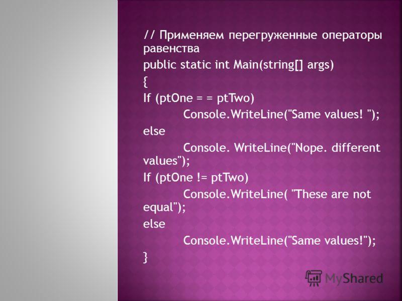 // Применяем перегруженные операторы равенства public static int Main(string[] args) { If (ptOne = = ptTwo) Console.WriteLine(