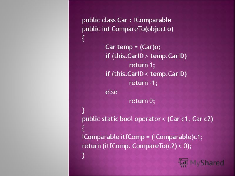 public class Car : IComparable public int CompareTo(object o) { Car temp = (Car)o; if (this.CarID > temp.CarID) return 1; if (this.CarID < temp.CarID) return -1; else return 0; } public static bool operator < (Car c1, Car c2) { IComparable itfComp =