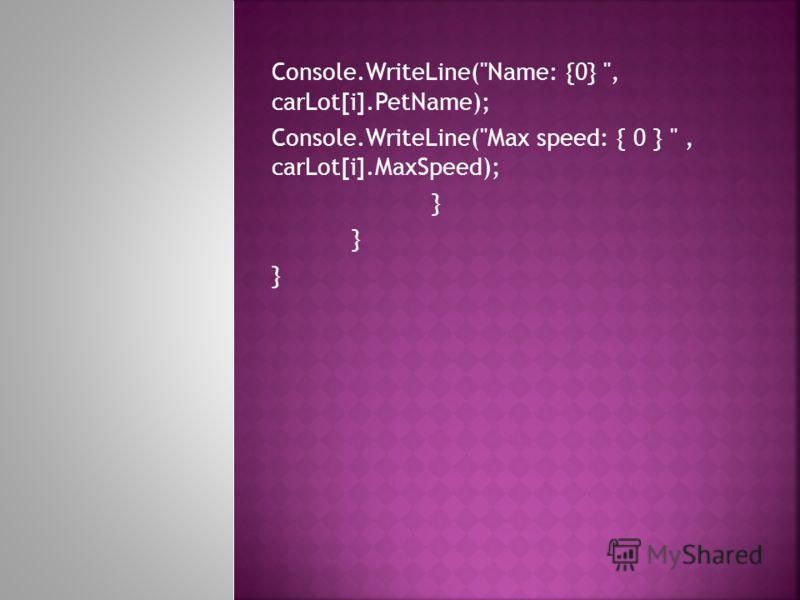 Console.WriteLine(Name: {0} , carLot[i].PetName); Console.WriteLine(Max speed: { 0 } , carLot[i].MaxSpeed); }