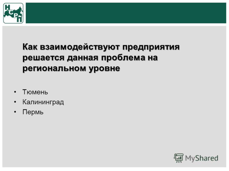 Как взаимодействуют предприятия решается данная проблема на региональном уровне Тюмень Калининград Пермь