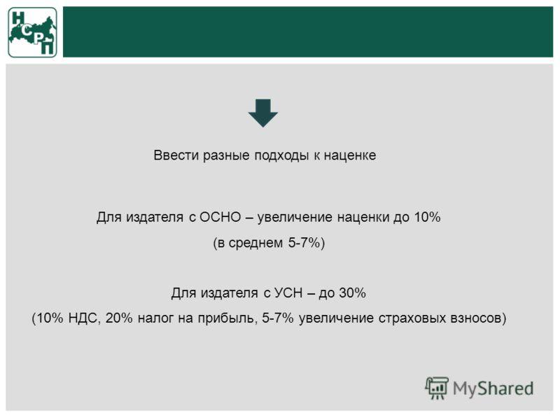 Для издателя с ОСНО – увеличение наценки до 10% (в среднем 5-7%) Для издателя с УСН – до 30% (10% НДС, 20% налог на прибыль, 5-7% увеличение страховых взносов) Ввести разные подходы к наценке
