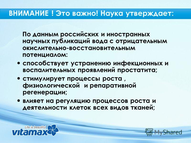 По данным российских и иностранных научных публикаций вода с отрицательным окислительно-восстановительным потенциалом: способствует устранению инфекционных и воспалительных проявлений простатита; стимулирует процессы роста, физиологической и репарати