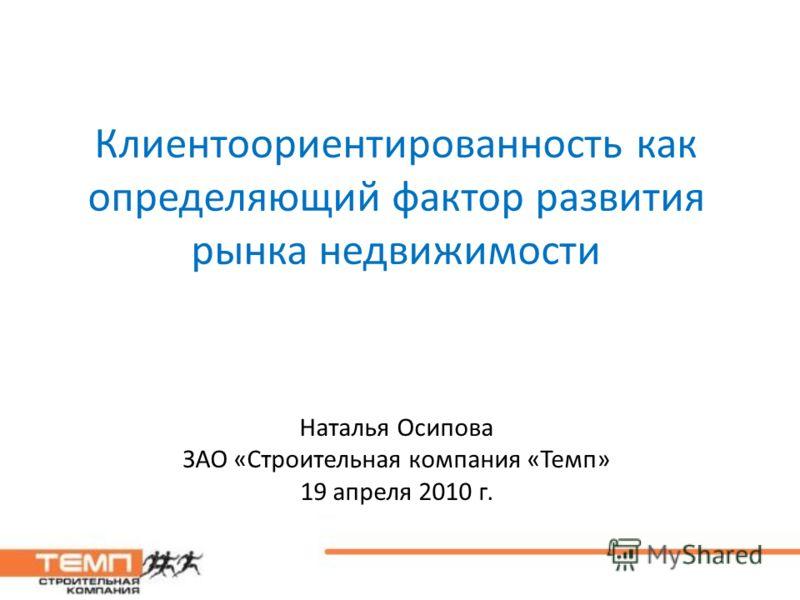 Клиентоориентированность как определяющий фактор развития рынка недвижимости Наталья Осипова ЗАО «Строительная компания «Темп» 19 апреля 2010 г.