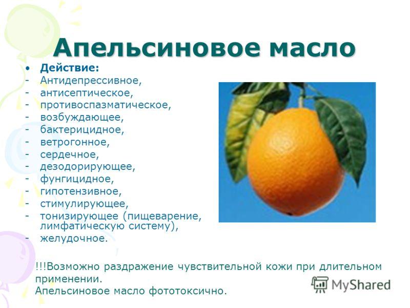 Апельсиновое масло Действие: -Антидепрессивное, -антисептическое, -противоспазматическое, -возбуждающее, -бактерицидное, -ветрогонное, -сердечное, -дезодорирующее, -фунгицидное, -гипотензивное, -стимулирующее, -тонизирующее (пищеварение, лимфатическу
