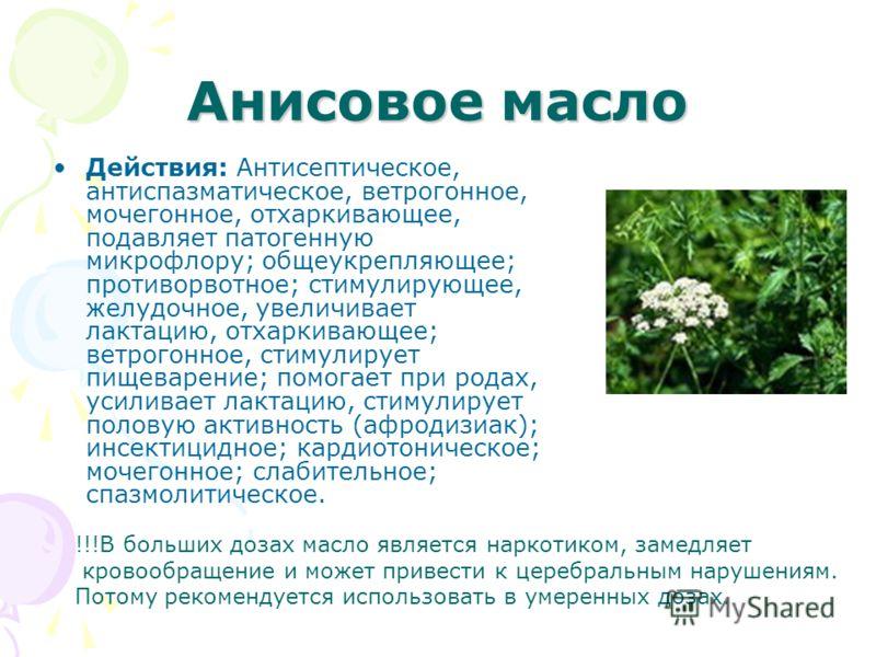 Анисовое масло Действия: Антисептическое, антиспазматическое, ветрогонное, мочегонное, отхаркивающее, подавляет патогенную микрофлору; общеукрепляющее; противорвотное; стимулирующее, желудочное, увеличивает лактацию, отхаркивающее; ветрогонное, стиму